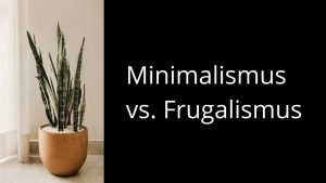 Minimalismus vs. Frugalismus – Unterschiede & Gemeinsamkeiten